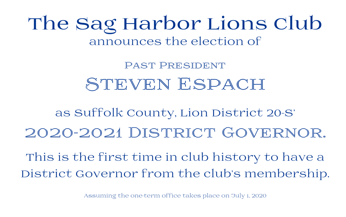 The Sag Harbor Lions Club announced that Past President Steve Espach has been elected to be the 2020-2021 District Governor for District 20S (Suffolk County)
