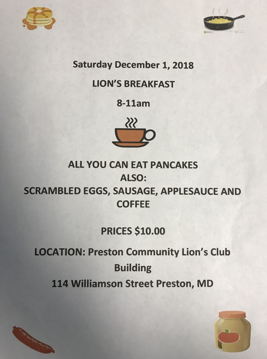 The Preston Lions Club is hosting a community breakfast from 8-11 a.m. Saturday, Dec. 1, at the community building on Williamson Street in Preston.  The  breakfast will include all-you-can-eat pancakes; along with scrambled eggs, sausage, applesauce and coffee.  Tickets are $10 each and may be purchased at the door or in advance by calling Lisa at 410-829-6139, John at 443-239-0156 or Gloria at 443-786-0324.  The community building is at 114 Williamson Street.